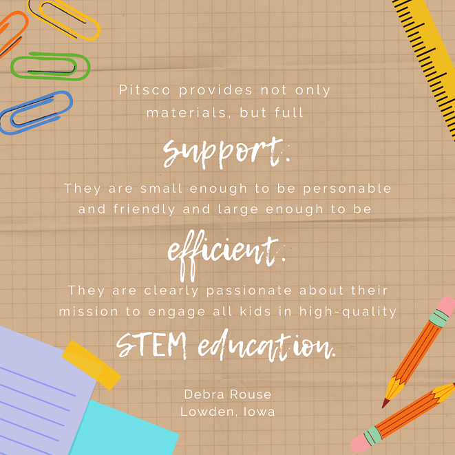 """""""Pitsco provides not only materials, but full support. They are small enough to be personable and friendly and large enough to be efficient. They are clearly passionate about their mission to engage all kids in high-quality STEM education."""" – Debra Rouse, Lowden, Iowa"""