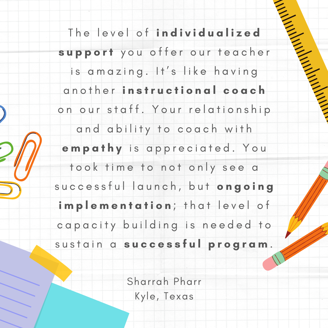 """""""The level of individualized support you offer our teacher is amazing. It's like having another instructional coach on our staff. Your relationship and ability to coach with empathy is appreciated. You took time to not only see a successful launch, but ongoing implementation; that level of capacity building is needed to sustain a successful program."""" – Sharrah Pharr, Kyle, Texas"""